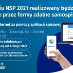 W kwietniu NSP 2021 realizowany będzie wyłącznie przez formy zdalne samospisu: - przez internet za pomocą aplikacji spisowej - przez telefon dzwoniąc na Infolinię: 22 279 99 99