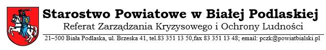 Starostwo Powiatowe wBiałej Podlaskiej Referat Zarządzania Kryzysowego iOchrony Ludności 21-500 Biła Podlaska, ul.Brzeska 41, 21; tel.83 351 13 50, fax 83 351 13 48; e-mail: pczk@powiatbialski.pl