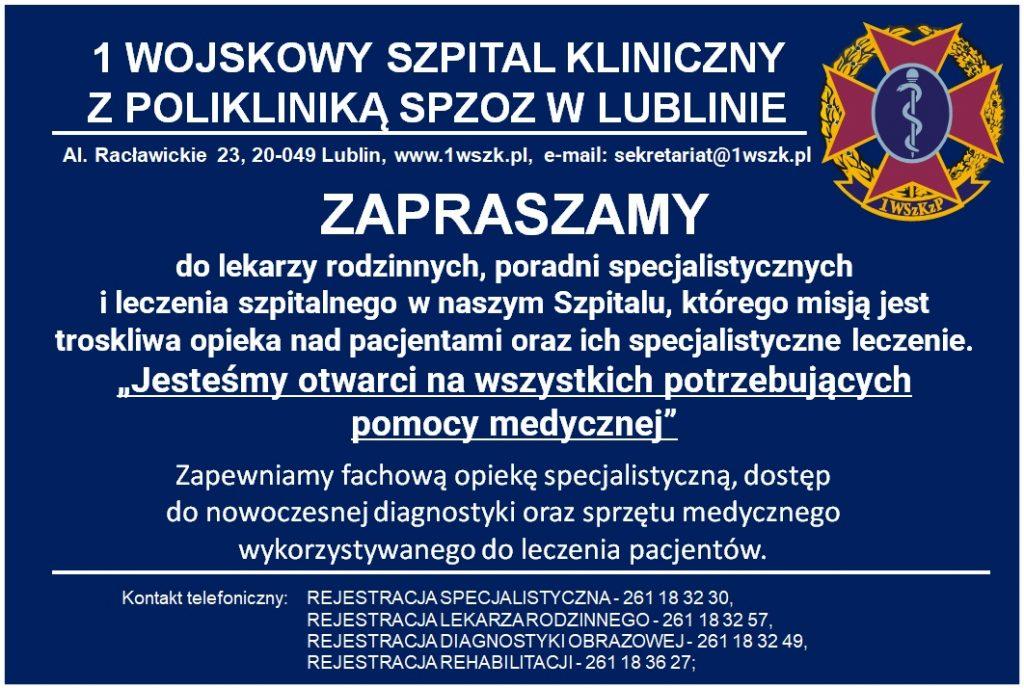"""1 Wojskowy Szpital Kliniczny , z Polikliniką SPZOZ w Lublinie al. Racławickie 23, 20-049 Lublin, www.1wszk.pl, e-mail: sekretariat@1wszk.pl Zapraszamy do lekarzy rodzinnych, poradni specjalistycznych i leczenia szpitalnego w naszym Szpitalu, którego misją jest troskliwa opieka nad pacjentami oraz ich specjalistyczne leczenie Jesteśmy otwarci na wszystkich potrzebujących pomocy medycznej"""" Zapewniamy fachową opiekę specjalistyczną, dostęp do nowoczesnej diagnostyki oraz sprzętu medycznego wykorzystywanego do leczenia pacjentów. Kontakt telefoniczny: REJESTRACJASPECJALISTYCZNA- 261 18 32 30, REJESTRACJA LEKARZARODZINNEGO-261 18 32 57, REJESTRACJA DIAGNOSTYKI OBRAZOWEJ - 261 18 32 49, REJESTRACJAREHABILITACJI-261 18 36 27;"""